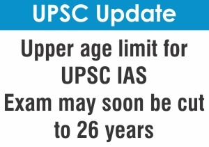Upper Age Limit of UPSC IAS Exam Likely to Cut Down to 26 Years